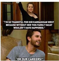 When he reminded Khloé why they're even famous. #refinery29 http://www.refinery29.com/2016/05/111718/scott-disick-quotes-keeping-up-with-the-kardashians#slide-6