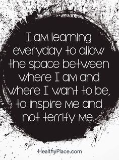 Positive Quote: I am learning everyday to allow the space between where I am and where I want to be, to inspire me and not terrify me. www.HealthyPlace.com