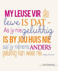 I think the Afrikaans-English translation goes something like this: My motto for life is that if you are not happy at your house you will never be happy anyway else. Words To Live By Quotes, Home Quotes And Sayings, This Is Us Quotes, Family Quotes, True Quotes, Wise Words, Best Quotes, Motivational Quotes, Inspirational Quotes