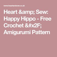 Heart & Sew: Happy Hippo - Free Crochet / Amigurumi Pattern