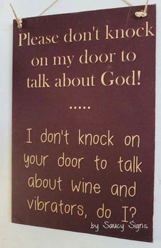 Please don't knock on my door to talk about God. I don't knock on your door to talk about wine & vibrators, do I?