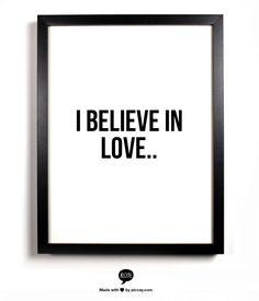 I believe in love..