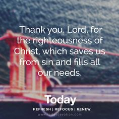 Thank you, Lord, for the righteousness of Christ, which saves us from sin and fills all our needs.