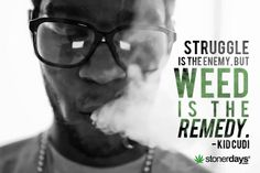Struggle is the enemy but WEED is the remedy - Kid Cudi | StonerDays™ stonerdays.com