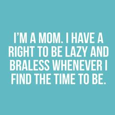 To be clear-Just being woman allows this but being a mom makes it happen more often!