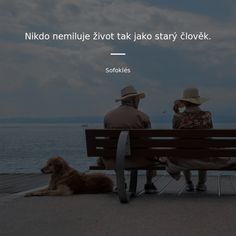 Nikdo nemiluje život tak jako starý člověk. -  Sofoklés #láska #milování #život #lidé