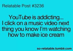 Relatable Post #3236- You tube is addicting... I click on a music video next thing you know I'm watching how to make ice cream.