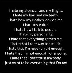 I know that hate is a strong word. I don't hate myself but I dislike a lot of things. I know that I have family that love me, but what about my friends? I'm really short I know that, but clothes that don't fit right make me feel fat. With our society all messed up how am I supposed to love myself and be confident?