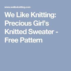 We Like Knitting: Precious Girl's Knitted Sweater - Free Pattern