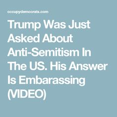 Trump Was Just Asked About Anti-Semitism In The US. His Answer Is Embarassing (VIDEO)