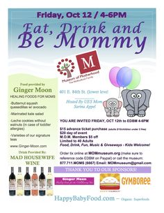 Eat, Drink, and Be Mommy!    10/12 @ 4pm - Food, Drinks, Fun, MUSIC w/ Tony C, Giveaways; Kids Welcome! ($15 in advance (children under 5 free); $20 day of) Space is limited!    Tix online @ MOMmuseum.org (use code EDBM on paypal) or call us (877.711.MOMS (6667)). We'll be giving away ONE GYMBOREE Gift Certificate! - and other goodies. SPONSORS: Happy Baby Food, Ginger Moon, Mad Housewife Wine, GYMBOREE.