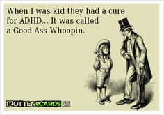 When I was kid they had a cure   for ADHD... It was called  a Good Ass Whoopin.