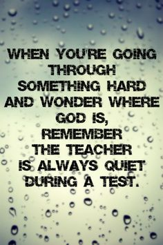When you're going through something hard and wonder where God is, remember the Teacher is always quiet during a test.