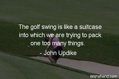 Isn't that the truth.... #golf swing is like a suitcase into which we are trying to pack one too many things. -- John Updike