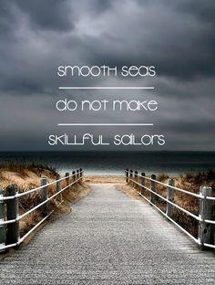 Smooth seas do not make Skillful Sailors.