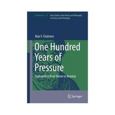 One hundred years of pressure : hydrostatics from Stevin to Newton / Alan F. One Hundred Years, Science And Technology, Study, Studio, Investigations, Studying, Research, Exploring