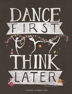 Dance First Think Later #dance #quotes