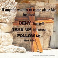 """If anyone wishes to come after Me, he must deny himself, and take up his cross and follow Me."" – Mark 8:34"