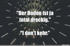"""""""Der Boden ist ja total dreckig.""""  """"I don't kehr."""" ... gefunden auf https://www.istdaslustig.de/spruch/2204 #lustig #sprüche #fun #spass"""