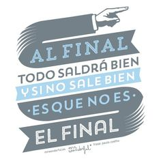 Al final todo saldrá bien, y si no sale bien es que no es el final.