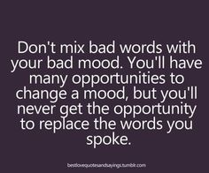 Words spoken in anger have a way of haunting you. Think before you speak.
