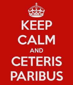 KEEP CALM AND CETERIS PARIBUS