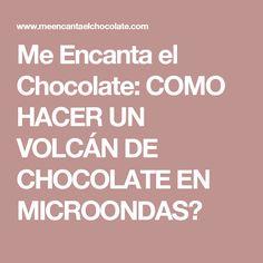 Me Encanta el Chocolate: COMO HACER UN VOLCÁN DE CHOCOLATE EN MICROONDAS?