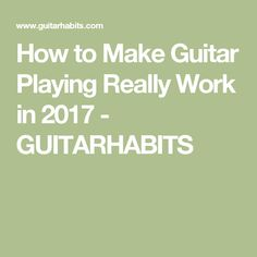 How to Make Guitar Playing Really Work in 2017 - GUITARHABITS