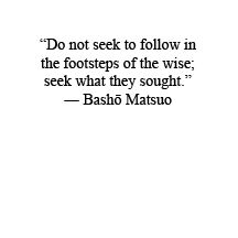 """""""Do not seek to follow in the footsteps of the wise; seek what they sought."""" - Basho Matsuo"""