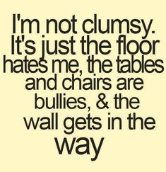 I'm not clumsy.  This is what I constantly tell my husband!