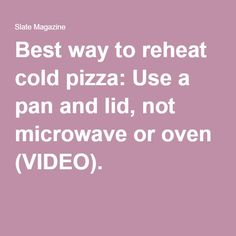 Best way to reheat cold pizza: Use a pan and lid, not microwave or oven (VIDEO).