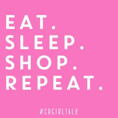 Eat. Sleep. Shop. Repeat. #CRGirlTalk