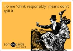 "where's my sister when i need her????    drink responsibly"" =don't spill it."