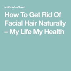 How To Get Rid Of Facial Hair Naturally – My Life My Health