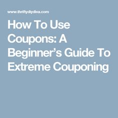 How To Use Coupons: A Beginner's Guide To Extreme Couponing