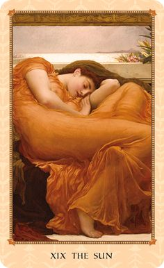 """The Sun. Tarot card meaning: Satisfaction. Contentment. Warmth. Peace. Radiance. Light. Felicity. Pleasure. Painting: """"Flaming June"""" by Lord Frederic Leighton. From the Tarot of Delphi: A Fine Art Tarot Deck & Booklet illustrated with Pre-Raphaelite, Symbolist, and other Victorian and Edwardian artworks."""