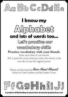 I know my Alphabet and lots of words too - Let's practice our vocabulary skills Practice vocabulary with your friends  Solve each letter in one minute - Get 1 point for every word you write,  the winner is the one who scores the highest points  This is a developed version of a common game I used to play with my friends when we were little, the original game was to draw a table and divide it into five categories only.