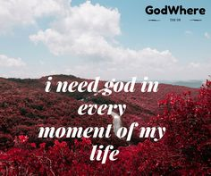 i need god in every moment of my life