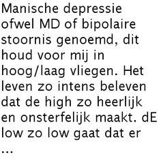 Manische depressie ofwel MD of bipolaire stoornis genoemd, dit houd voor mij in hoog/laag vliegen. Het leven zo intens beleven dat de high zo heerlijk en onsterfelijk maakt. dE low zo low gaat dat er ...