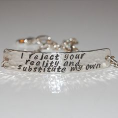 I reject your reality and substitute my own, bracelet. $50.00, via Etsy.