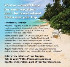 Before you go, talk to your PROfile Pharmacist and they will help you decide which travel vaccinations are recommended or required for your chosen destination and make sure you have all the supplies needed for a safe, healthy and fun trip!
