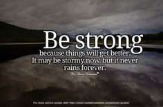 Be strong because things will get better. It maybe stormy now, but it never rains forever.