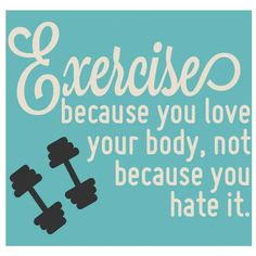 Exercise because you love your body