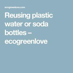 Reusing plastic water or soda bottles – ecogreenlove