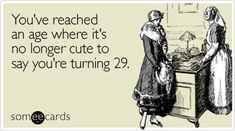 Funny Birthday Ecard: You've reached an age where it's no longer cute to say you're turning 29.