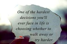 To choose whether to walk away or try harder.