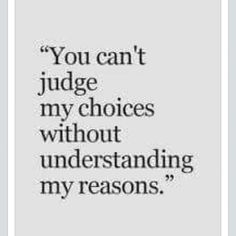 you can't judge my choices without understanding my reasons