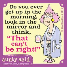 Do You Ever Get Up in the Morning Look in the a Mirror and Think That Can't Be Right! Aunty Acid Fuoebookcomauntywold Every Day! Hugs and Giggle Out Loud - GrandmasFolliescom Funny Cartoons, Funny Jokes, Funny Minion, It's Funny, Aging Humor, Best Quotes, Life Quotes, Humor Quotes, Truth Quotes