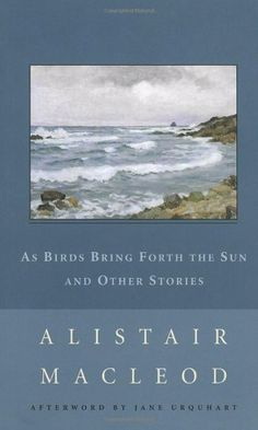 As Birds Bring Forth the Sun and Other Stories (New Canadian Library) by Alistair MacLeod
