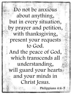 Philippians 4:6-7Do not be anxious about anything, but in every situation, by prayer and petition, with thanksgiving, present your requests to God.  And the peach of God, which transcends all understanding, will guard your hearts and your minds in Christ Jesus.